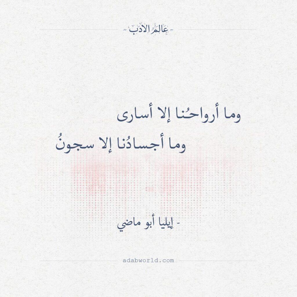 و ما أرواحنا إلاّ أسارى - إيليا أبو ماضي